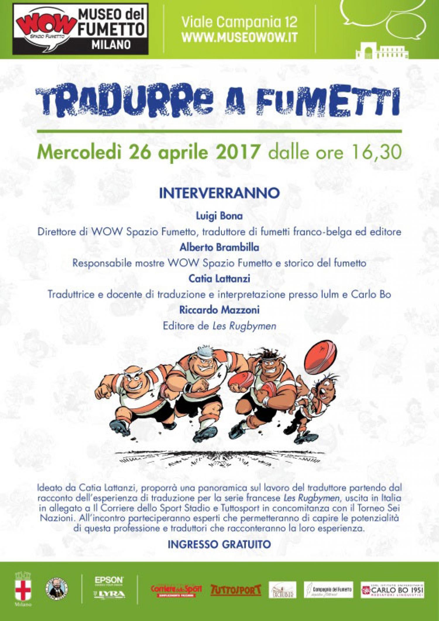 """<p><strong>Ideato da Catia Lattanzi, l&#39;incontro a ingresso libero proporr&agrave; una panoramica sul lavoro del traduttore</strong> partendo dal racconto dell&rsquo;esperienza di traduzione per la serie francese <strong><em><a target=""""_blank"""" href=""""http://www.corrieredellosport.it/news/domani-sul-giornale/2017/02/03-20994102/rugbymen_la_grande_famiglia_del_sei_nazioni/?cookieAccept"""">Les Rugbymen</a></em></strong>, uscita in Italia in allegato a <a target=""""_blank"""" href=""""http://www.corrieredellosport.it"""">Il Corriere dello Sport</a> e <a target=""""_blank"""" href=""""http://www.tuttosport.com/"""">Tuttosport</a> in concomitanza con il Torneo Sei Nazioni. <strong>All&rsquo;incontro parteciperanno esperti che permetteranno di capire le potenzialit&agrave; di questa professione e traduttori che racconteranno la loro esperienza. Interverranno: Luigi F. Bona</strong>, direttore di WOW Spazio Fumetto, traduttore di fumetti franco-belga ed editore; <strong>Alberto Brambilla</strong>, responsabile mostre WOW Spazio Fumetto e storico del fumetto; <strong>Catia Lattanzi</strong>, traduttrice e docente di traduzione e interpretazione presso <a target=""""_blank"""" href=""""http://www.iulm.it/"""">Iulm</a> e <a target=""""_blank"""" href=""""http://www.ssmlcarlobo.it/"""">SSML Istituto Universitario Carlo Bo</a>; <strong>Riccardo Mazzoni</strong>, editore de <em>Les Rugbymen</em>.</p>"""