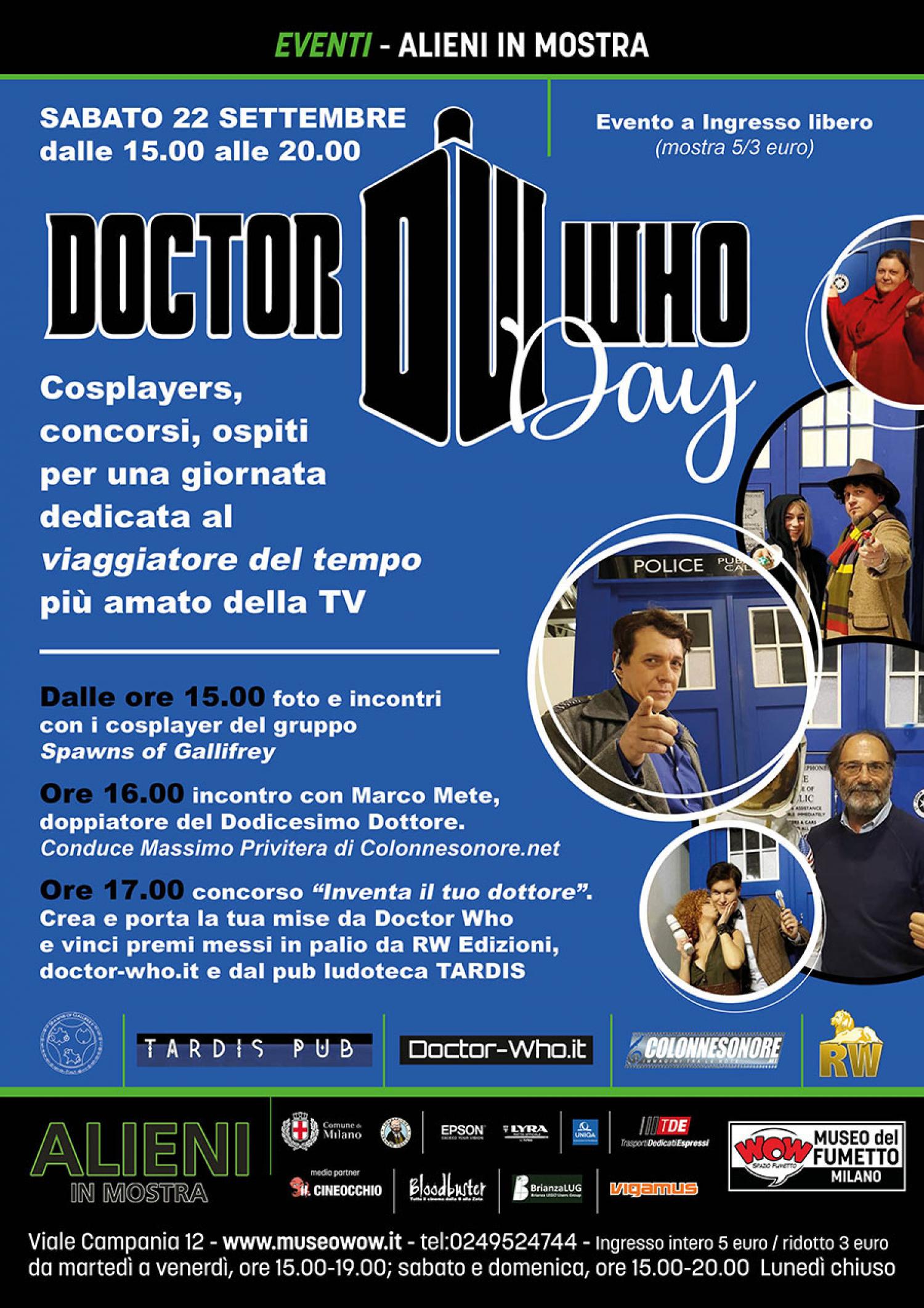 """<p><strong>In occasione della mostra <a target=""""_blank"""" href=""""http://www.museowow.it/wow/alieni-in-mostra/"""">Alieni</a>, WOW Spazio Fumetto dedica un&rsquo;intera giornata a <a target=""""_blank"""" href=""""https://www.doctorwho.tv/"""">Doctor Who</a></strong>, la serie televisiva pi&ugrave; longeva di sempre, con 55 anni di trasmissioni quasi ininterrotte e milioni di fan in tutto il mondo. <strong>Sabato 22 settembre dalle ore 15:00 il piano terra del museo si animer&agrave; dei vari alieni e dei personaggi della serie televisiva, grazie alla collaborazione del fan club <a target=""""_blank"""" href=""""https://www.facebook.com/SpawnsofGallifrey/"""">Spawns of Gallifrey</a></strong>, che porter&agrave; figuranti, costumi, oggetti, creature di tutti i tipi provenienti dai mondi che il Dottore ha visitato. <strong>Durante il pomeriggio sar&agrave; presente il doppiatore Marco Mete, voce italiana di Peter Capaldi</strong>, il Dodicesimo Dottore, <strong>e sar&agrave; organizzato il concorso di cosplayer &ldquo;Inventa il tuo Dottore&rdquo;, in collaborazione con la casa editrice <a target=""""_blank"""" href=""""http://www.rwedizioni.it/"""">RW Lion</a></strong>&nbsp;(che pubblica i fumetti ispirati alla serie), <strong>il sito <a target=""""_blank"""" href=""""http://www.doctor-who.it/"""">doctor-who.it</a> e il <a target=""""_blank"""" href=""""https://www.facebook.com/tardispubmilano/"""">pub TARDIS</a></strong>, locale milanese a tema Doctor Who. <strong>Doctor Who</strong> &egrave; una serie fantascientifica britannica, prodotta e trasmessa da BBC dal 1963 a oggi quasi senza interruzioni. Il protagonista &egrave; un alieno di cui non si conosce il nome &ndash; noto infatti solo come Doctor Who, &ldquo;Dottor chi&rdquo; - che proviene dal pianeta Gallifrey, patria dei Time Lords. Viaggia a bordo del TARDIS (Time And Relative Dimension In Space), un&rsquo;astronave e macchina del tempo a forma di cabina blu della polizia londinese. Il Dottore ha la capacit&agrave; di rigenerarsi in punto di morte, cambiando volto e aspetto"""