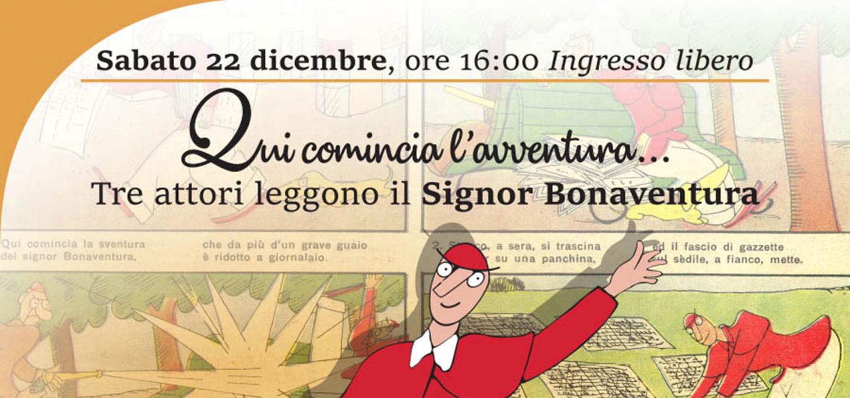 """<p><strong>In occasione della mostra <a target=""""_blank"""" href=""""http://www.museowow.it/wow/il-corriere-dei-piccoli-in-mostra/"""">Corriere dei Piccoli &ndash; 110 anni di fumetto in Italia</a>, WOW Spazio Fumetto&nbsp;e Bottega Partigiana danno spazio a uno dei personaggi pi&ugrave; iconici della rivista: il Signor Bonaventura, i cui testi saranno interpretati in una lettura teatrale dagli attori Susy Longoni, Davide Donato e Joachim Steiner.</strong> Creato da Sergio Tofano, il <strong>Signor Bonaventura</strong> nasce nel n. 43 del 28 ottobre 1917 sulle pagine del Corriere dei Piccoli. &Egrave; un simpatico eroe per caso, che alla fine di ogni storia, iniziata all&#39;insegna del bisogno o del pericolo (&quot;qui comincia la sventura...&quot;) con l&#39;aiuto della buona fortuna, viene ricompensato: all&rsquo;inizio con un&rsquo;onorificenza, poi con un milione di lire, diventato negli anni proverbiale. Tofano, o Sto, come era solito firmarsi, prima che fumettista era attore: interprete, tra gli altri, di Brecht, Pirandello, Ibsen, Moli&egrave;re, Čechov, dal 1927 port&ograve; in scena anche il suo personaggio pi&ugrave; famoso con lo spettacolo &ldquo;Qui comincia la sventura del Signor Bonaventura&rdquo;. Nella mostra &ldquo;Corriere dei Piccoli &ndash; 110 anni di fumetto in Italia&rdquo; &egrave; esposto il suo costume originale, prestito del Museo Biblioteca dell&rsquo;Attore di Genova. <strong>La lettura animata &ldquo;Qui comincia l&rsquo;avventura&hellip;&rdquo; di sabato 22 dicembre 2018 rientra nelle iniziative del Festival Itala</strong>, dedicato alle opere dei cantastorie del Novecento italiano che hanno raccontato le trasformazioni politiche, sociali, economiche e culturali del Paese. Grazie al talento di Susy Longoni della compagnia Bovisateatro, Davide Donato studente del Centro Teatro Attivo e Joachim Steiner studente della scuola Base teatro, coinvolger&agrave; grandi e piccini, catapultandoli nelle sgangherate avventure del personaggio di Sto.</p>"""